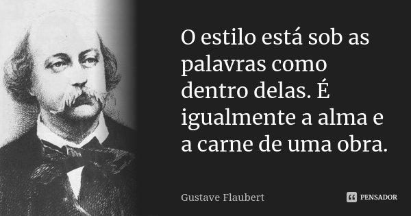 O estilo está sob as palavras como dentro delas. É igualmente a alma e a carne de uma obra.... Frase de Gustave Flaubert.