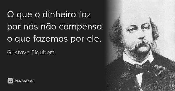 O que o dinheiro faz por nós não compensa o que fazemos por ele.... Frase de Gustave Flaubert.