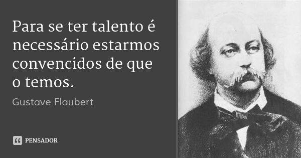 Para se ter talento é necessário estarmos convencidos de que o temos.... Frase de Gustave Flaubert.