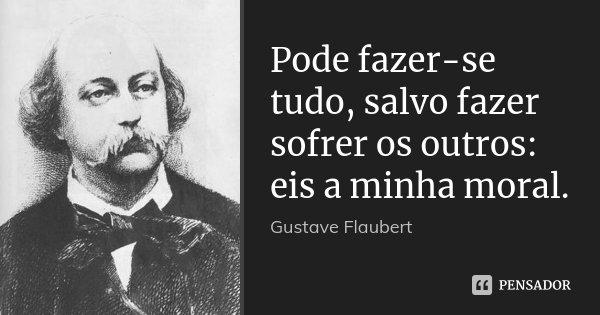 Pode fazer-se tudo, salvo fazer sofrer os outros: eis a minha moral.... Frase de Gustave Flaubert.