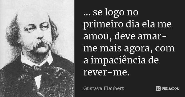 ... se logo no primeiro dia ela me amou, deve amar-me mais agora, com a impaciência de rever-me.... Frase de Gustave Flaubert.