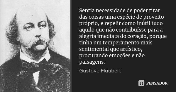 Sentia necessidade de poder tirar das coisas uma espécie de proveito próprio, e repelir como inútil tudo aquilo que não contribuísse para a alegria imediata do ... Frase de Gustave Flaubert.