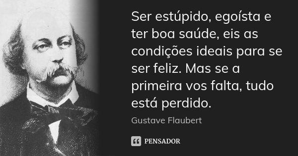 Ser estúpido, egoísta e ter boa saúde, eis as condições ideais para se ser feliz. Mas se a primeira vos falta, tudo está perdido.... Frase de Gustave Flaubert.