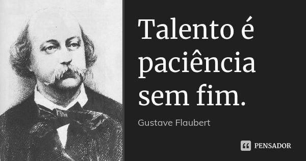 Talento é paciência sem fim.... Frase de Gustave Flaubert.