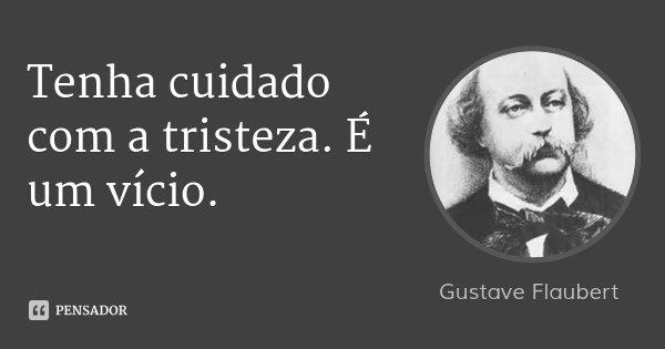 Tenha cuidado com a tristeza. É um vício.... Frase de Gustave Flaubert.