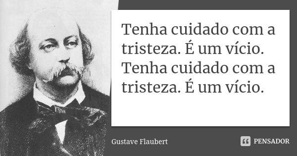 Tenha cuidado com a tristeza. É um vício. Tenha cuidado com a tristeza. É um vício.... Frase de Gustave Flaubert.