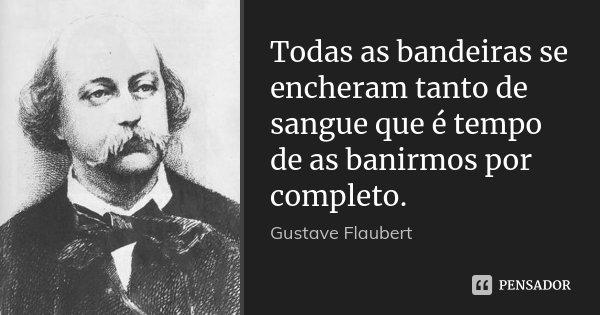 Todas as bandeiras se encheram tanto de sangue que é tempo de as banirmos por completo.... Frase de Gustave Flaubert.