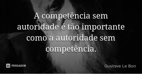 A competência sem autoridade é tão importante como a autoridade sem competência.... Frase de Gustave Le Bon.