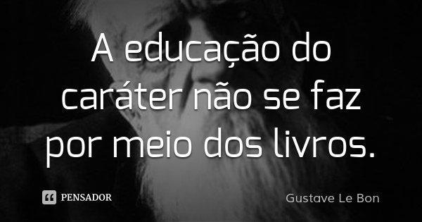 A educação do caráter não se faz por meio dos livros.... Frase de Gustave Le Bon.