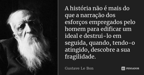 A história não é mais do que a narração dos esforços empregados pelo homem para edificar um ideal e destrui-lo em seguida, quando, tendo-o atingido, descobre a ... Frase de Gustave Le Bon.