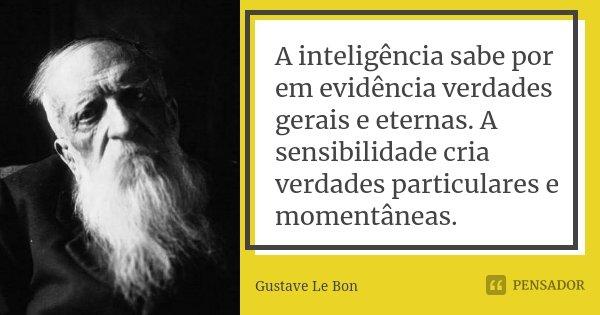 A inteligência sabe por em evidência verdades gerais e eternas. A sensibilidade cria verdades particulares e momentâneas.... Frase de Gustave Le Bon.