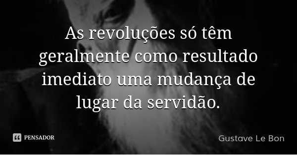 As revoluções só têm geralmente como resultado imediato uma mudança de lugar da servidão.... Frase de Gustave Le Bon.