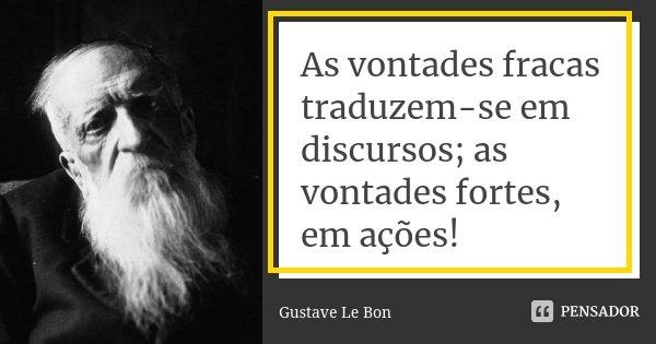 As vontades fracas traduzem-se em discursos; as vontades fortes, em ações!... Frase de Gustave Le Bon.