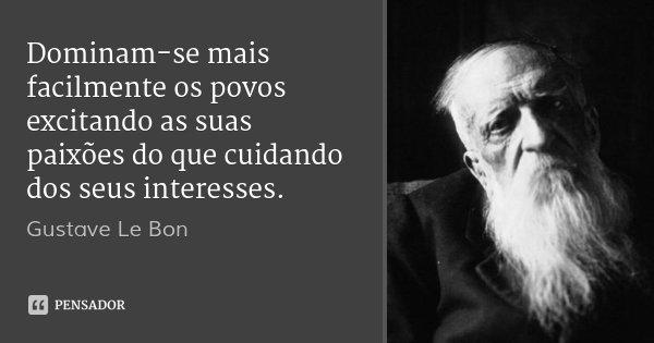 Dominam-se mais facilmente os povos excitando as suas paixões do que cuidando dos seus interesses.... Frase de Gustave Le Bon.