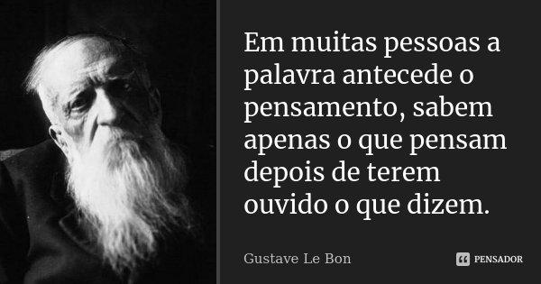 Em muitas pessoas a palavra antecede o pensamento, sabem apenas o que pensam depois de terem ouvido o que dizem.... Frase de Gustave Le Bon.