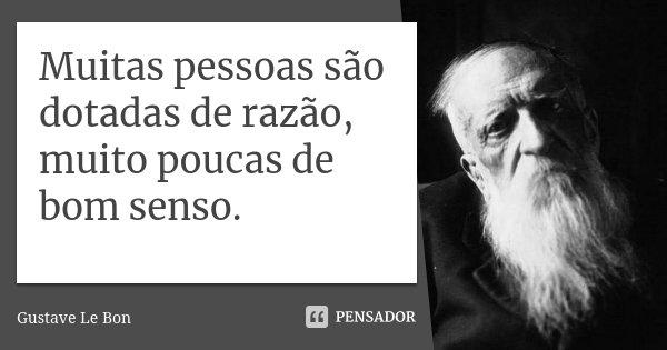 Muitas pessoas são dotadas de razão, muito poucas de bom senso.... Frase de Gustave Le Bon.
