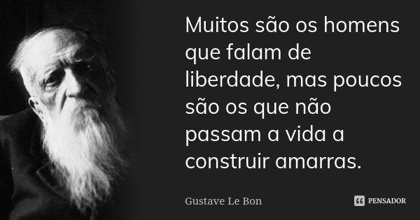 Muitos são os homens que falam de liberdade, mas poucos são os que não passam a vida a construir amarras.... Frase de Gustave Le Bon.