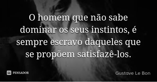 O homem que não sabe dominar os seus instintos, é sempre escravo daqueles que se propõem satisfazê-los.... Frase de Gustave Le Bon.