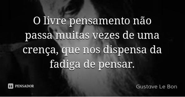 O livre pensamento não passa muitas vezes de uma crença, que nos dispensa da fadiga de pensar.... Frase de Gustave Le Bon.