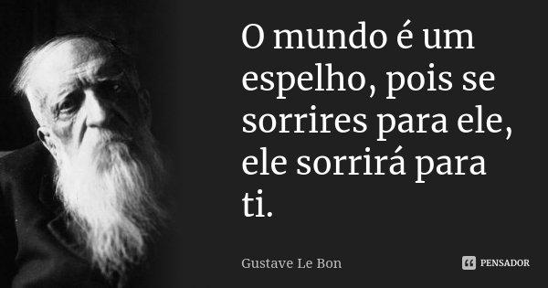 O mundo é um espelho, pois se sorrires para ele, ele sorrirá para ti.... Frase de Gustave Le Bon.