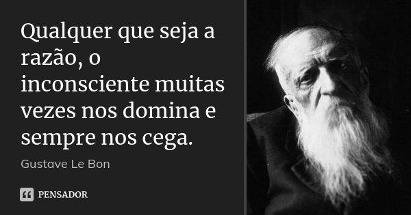 Qualquer que seja a razão, o inconsciente muitas vezes nos domina e sempre nos cega.... Frase de Gustave Le Bon.