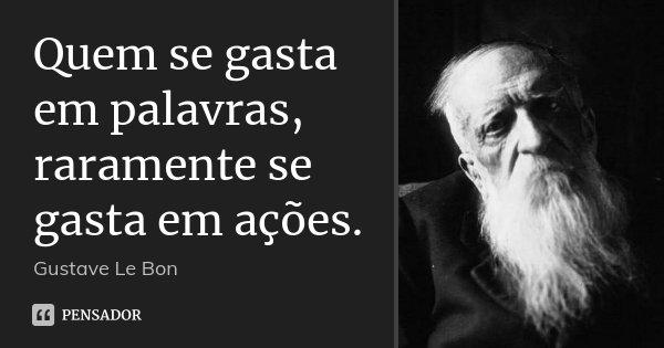 Quem se gasta em palavras, raramente se gasta em ações.... Frase de Gustave Le Bon.