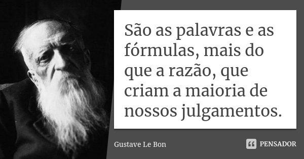 São as palavras e as fórmulas, mais do que a razão, que criam a maioria de nossos julgamentos.... Frase de Gustave Le Bon.