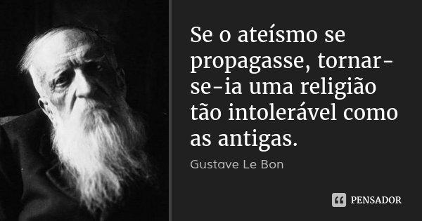 Se o ateísmo se propagasse, tornar-se-ia uma religião tão intolerável como as antigas.... Frase de Gustave Le Bon.