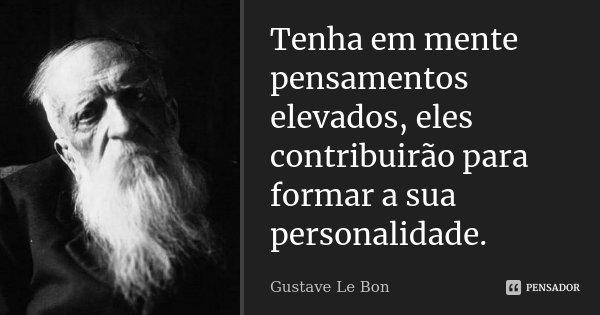 Tenha em mente pensamentos elevados, eles contribuirão para formar a sua personalidade.... Frase de Gustave Le Bon.