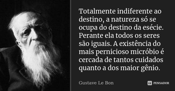Totalmente indiferente ao destino, a natureza só se ocupa do destino da esécie. Perante ela todos os seres são iguais. A existência do mais pernicioso micróbio ... Frase de Gustave Le Bon.