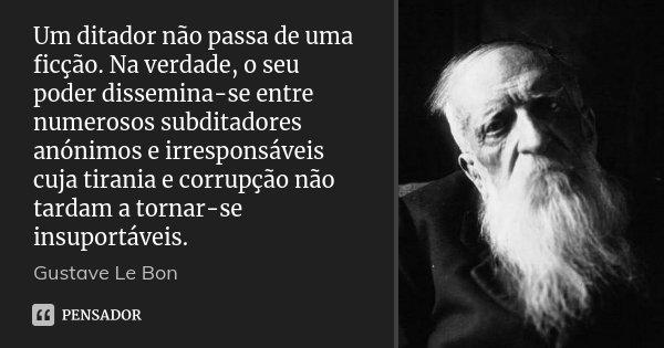 Um ditador não passa de uma ficção. Na verdade, o seu poder dissemina-se entre numerosos subditadores anónimos e irresponsáveis cuja tirania e corrupção não tar... Frase de Gustave Le Bon.