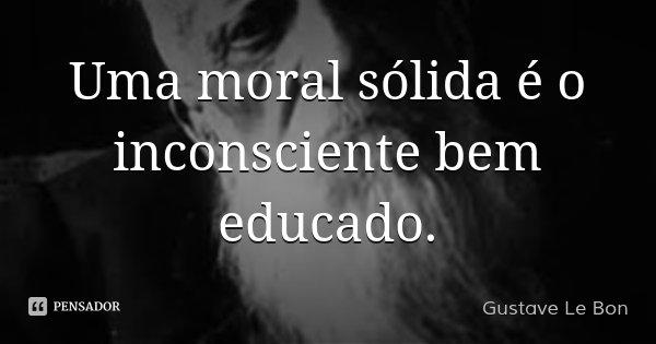 Uma moral sólida é o inconsciente bem educado.... Frase de Gustave Le Bon.