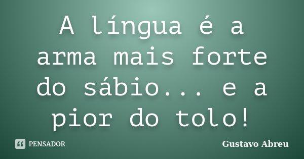 A língua é a arma mais forte do sábio... e a pior do tolo!... Frase de Gustavo Abreu.
