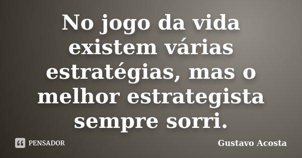No jogo da vida existem várias estratégias, mas o melhor estrategista sempre sorri.... Frase de Gustavo Acosta.