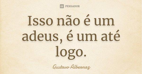 Isso não é um adeus, é um até logo.... Frase de Gustavo Albernaz.