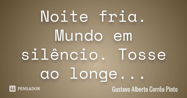 Noite fria. Mundo em silêncio. Tosse ao longe...... Frase de Gustavo Alberto Corrêa Pinto.