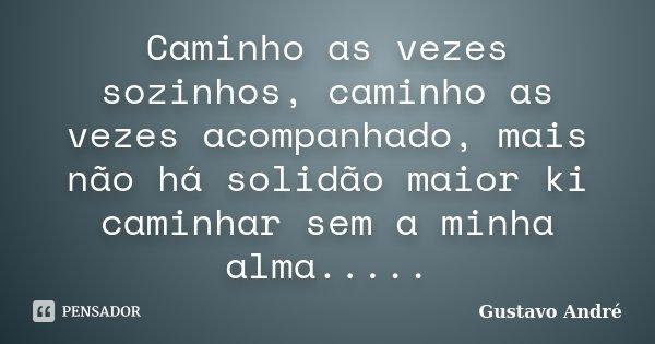 Caminho as vezes sozinhos, caminho as vezes acompanhado, mais não há solidão maior ki caminhar sem a minha alma........ Frase de Gustavo André.