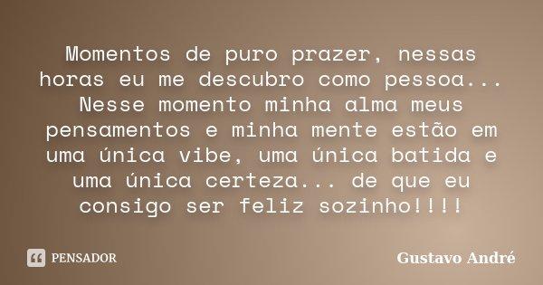 Momentos de puro prazer, nessas horas eu me descubro como pessoa... Nesse momento minha alma meus pensamentos e minha mente estão em uma única vibe, uma única b... Frase de Gustavo André.
