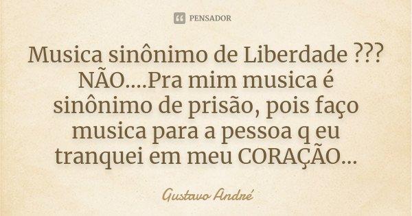 Musica sinônimo de Liberdade ??? NÃO....Pra mim musica é sinônimo de prisão, pois faço musica para a pessoa q eu tranquei em meu CORAÇÃO...... Frase de Gustavo André.