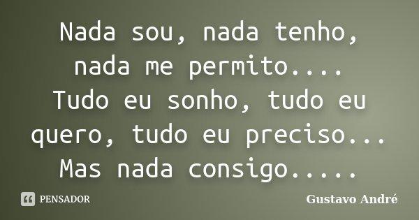 Nada sou, nada tenho, nada me permito.... Tudo eu sonho, tudo eu quero, tudo eu preciso... Mas nada consigo........ Frase de Gustavo André.