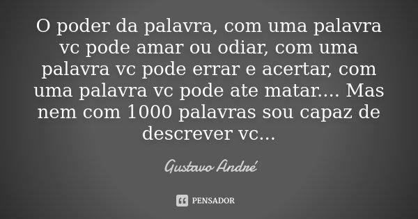 O poder da palavra, com uma palavra vc pode amar ou odiar, com uma palavra vc pode errar e acertar, com uma palavra vc pode ate matar.... Mas nem com 1000 palav... Frase de Gustavo André.