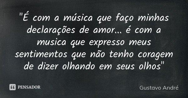 """""""É com a música que faço minhas declarações de amor ... é com a musica que expresso meus sentimentos que não tenho coragem de dizer olhando em seus olhos&q... Frase de Gustavo André."""