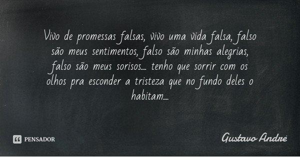 Vivo de promessas falsas, vivo uma vida falsa, falso são meus sentimentos, falso são minhas alegrias, falso são meus sorisos.... tenho que sorrir com os olhos p... Frase de Gustavo André.