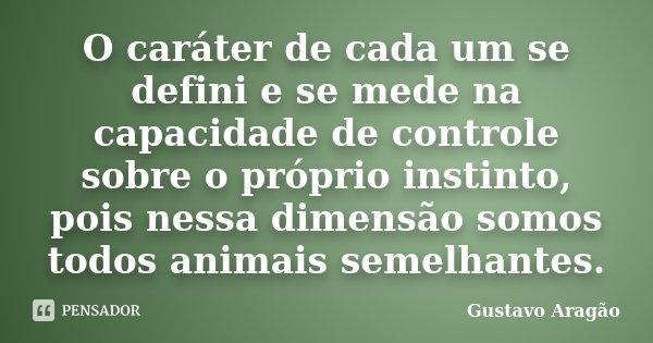 O caráter de cada um se defini e se mede na capacidade de controle sobre o próprio instinto, pois nessa dimensão somos todos animais semelhantes.... Frase de Gustavo Aragão.