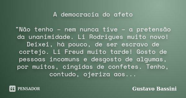 """A democracia do afeto """"Não tenho – nem nunca tive – a pretensão da unanimidade. Li Rodrigues muito novo! Deixei, há pouco, de ser escravo de cortejo. Li Fr... Frase de Gustavo Bassini."""