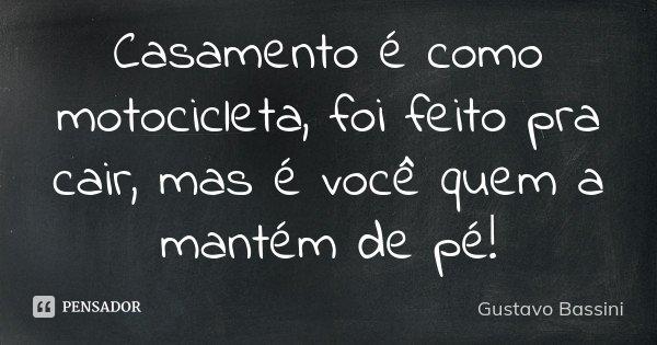 Casamento é como motocicleta, foi feito pra cair, mas é você quem a mantém de pé!... Frase de Gustavo Bassini.
