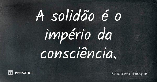 A solidão é o império da consciência.... Frase de Gustavo Bécquer.