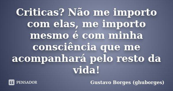 Criticas? Não me importo com elas, me importo mesmo é com minha consciência que me acompanhará pelo resto da vida!... Frase de Gustavo Borges (ghuborges).