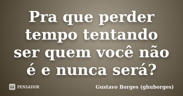 Pra que perder tempo tentando ser quem você não é e nunca será?... Frase de Gustavo Borges (ghuborges).