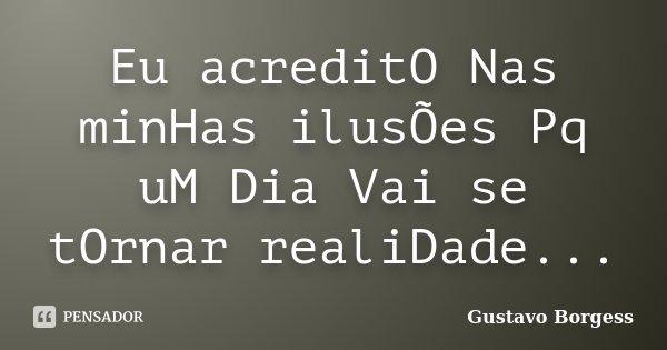 Eu acreditO Nas minHas ilusÕes Pq uM Dia Vai se tOrnar realiDade...... Frase de Gustavo Borgess.